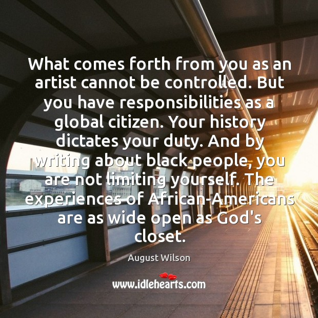 What comes forth from you as an artist cannot be controlled. But August Wilson Picture Quote