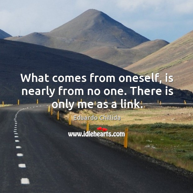 What comes from oneself, is nearly from no one. There is only me as a link. Image