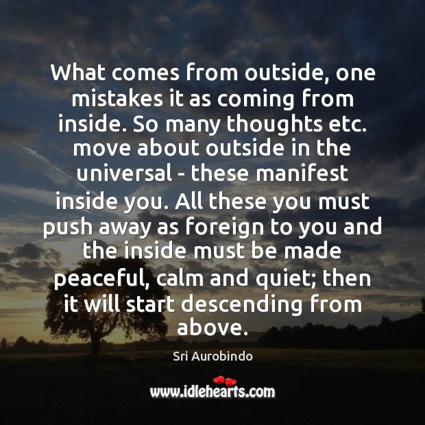What comes from outside, one mistakes it as coming from inside. So Sri Aurobindo Picture Quote