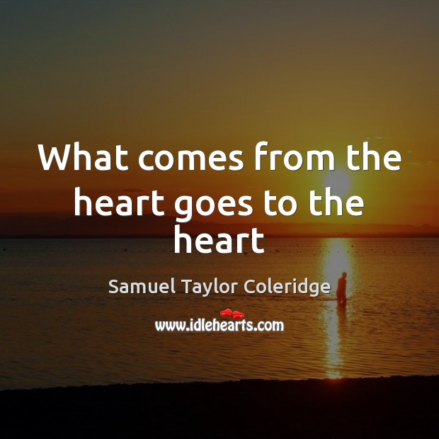 What comes from the heart goes to the heart Samuel Taylor Coleridge Picture Quote