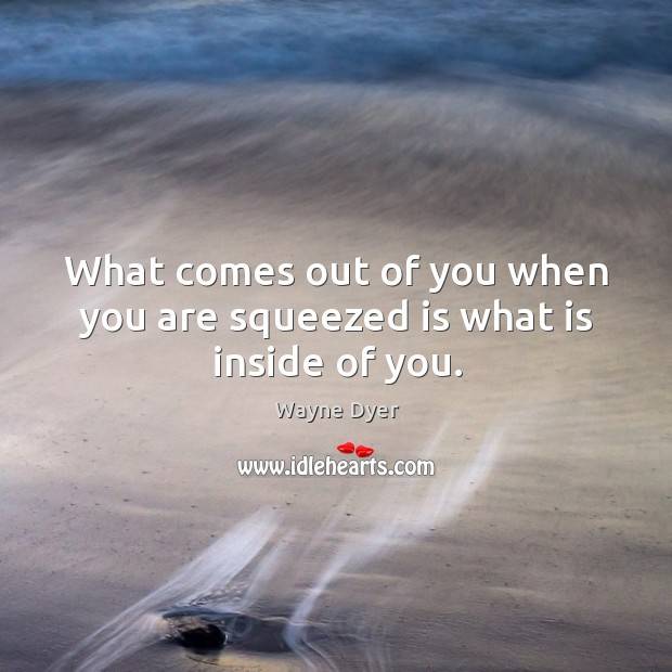 Image, What comes out of you when you are squeezed is what is inside of you.