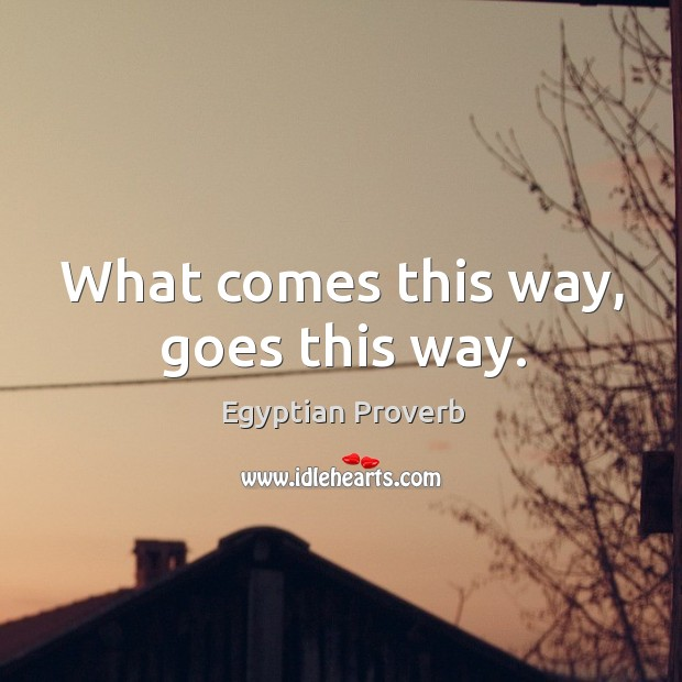 What comes this way, goes this way. Egyptian Proverbs Image