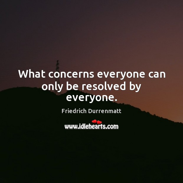 What concerns everyone can only be resolved by everyone. Friedrich Durrenmatt Picture Quote
