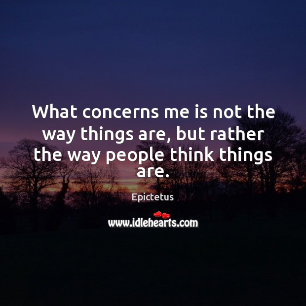 What concerns me is not the way things are, but rather the way people think things are. Epictetus Picture Quote