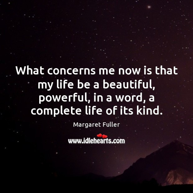 What concerns me now is that my life be a beautiful, powerful, Image