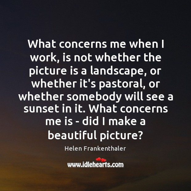 What concerns me when I work, is not whether the picture is Helen Frankenthaler Picture Quote