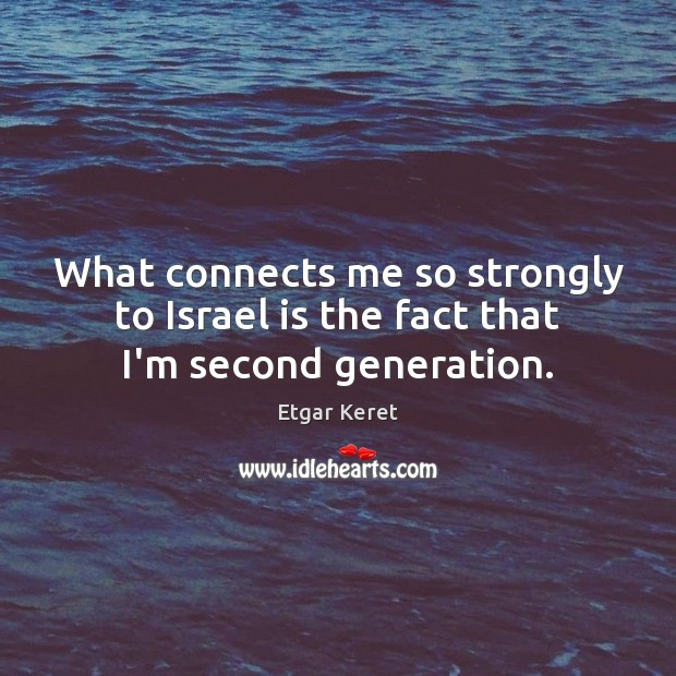 What connects me so strongly to Israel is the fact that I'm second generation. Etgar Keret Picture Quote