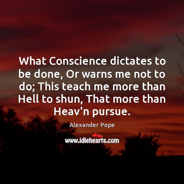 What Conscience dictates to be done, Or warns me not to do; Alexander Pope Picture Quote