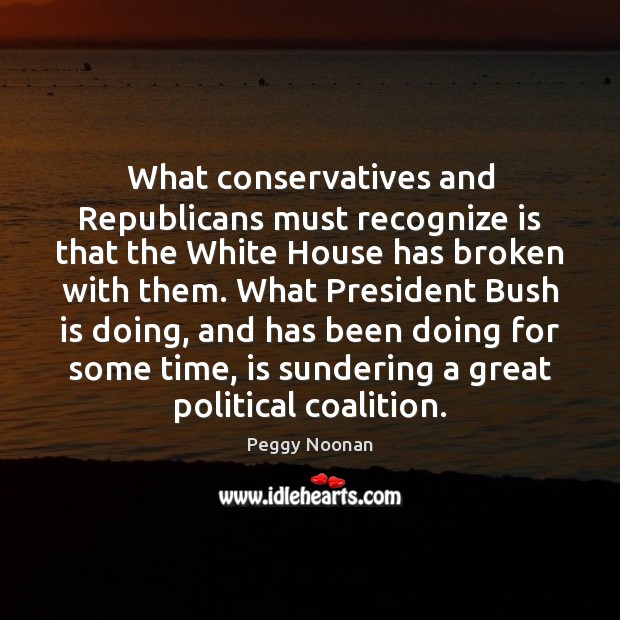 What conservatives and Republicans must recognize is that the White House has Peggy Noonan Picture Quote