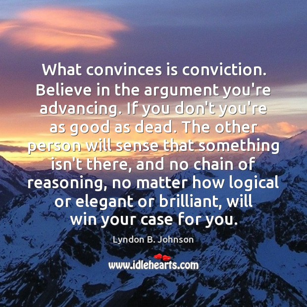 Image, What convinces is conviction. Believe in the argument you're advancing. If you