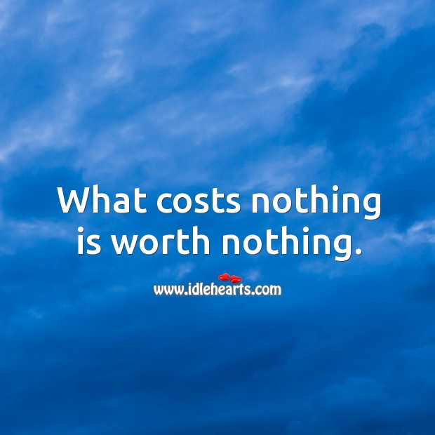 What costs nothing is worth nothing. Image