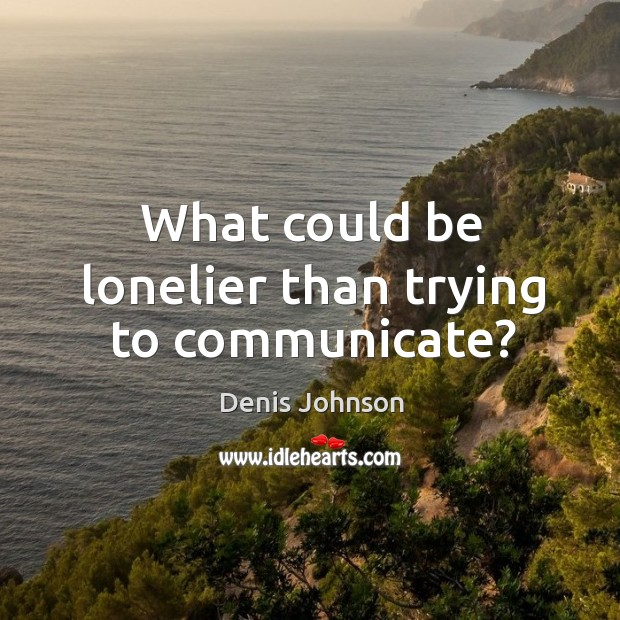 What could be lonelier than trying to communicate? Denis Johnson Picture Quote