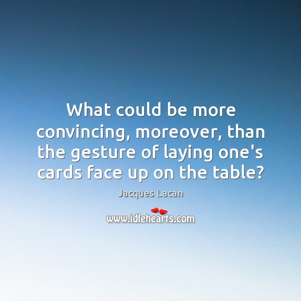 What could be more convincing, moreover, than the gesture of laying one's Image