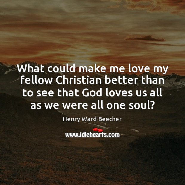 What could make me love my fellow Christian better than to see Henry Ward Beecher Picture Quote