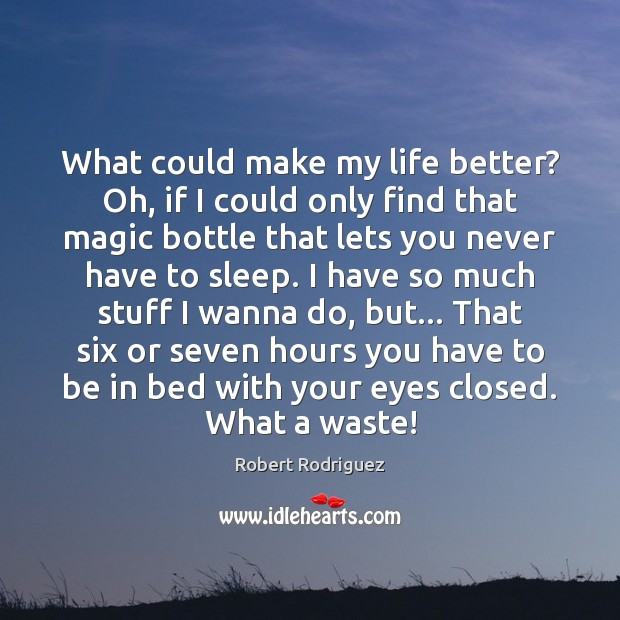 What could make my life better? Oh, if I could only find Robert Rodriguez Picture Quote