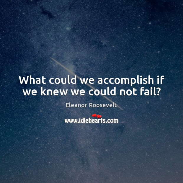 What could we accomplish if we knew we could not fail? Eleanor Roosevelt Picture Quote