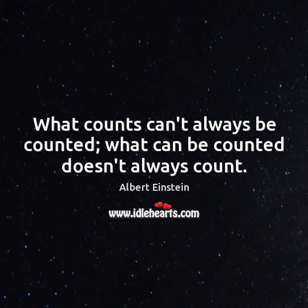 What counts can't always be counted; what can be counted doesn't always count. Image