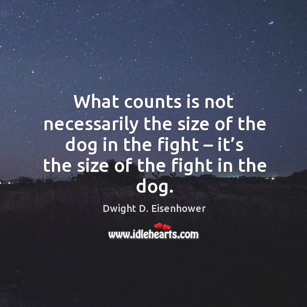 Image, What counts is not necessarily the size of the dog in the fight – it's the size of the fight in the dog.