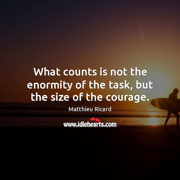What counts is not the enormity of the task, but the size of the courage. Matthieu Ricard Picture Quote