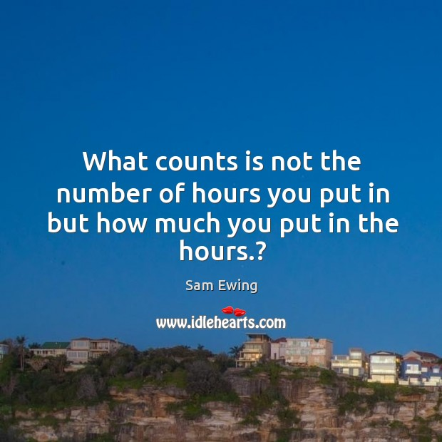Image, What counts is not the number of hours you put in but how much you put in the hours.?