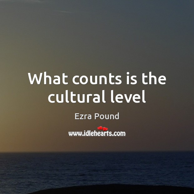 What counts is the cultural level Ezra Pound Picture Quote
