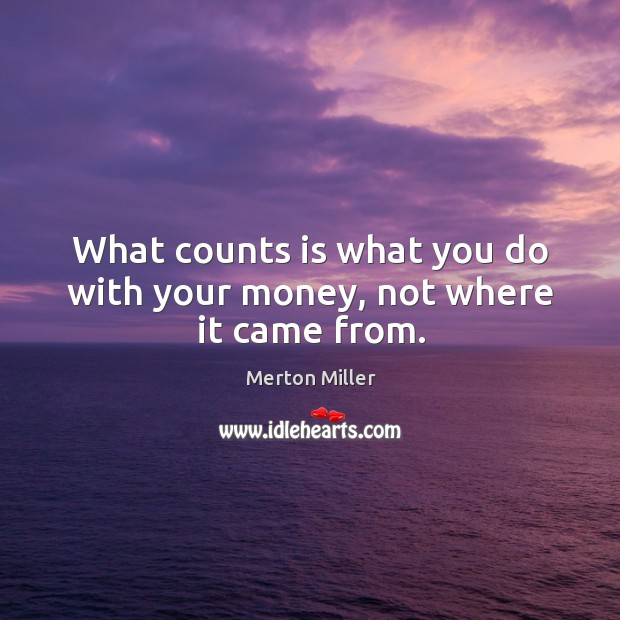 What counts is what you do with your money, not where it came from. Image