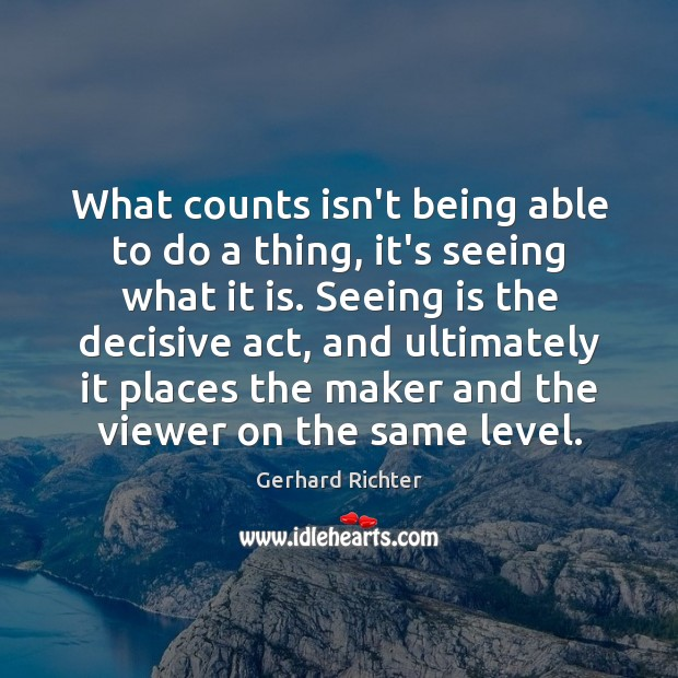 Image, What counts isn't being able to do a thing, it's seeing what