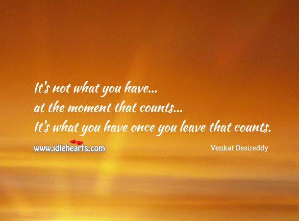 It's not what you have at the moment that counts Venkat Desireddy Picture Quote