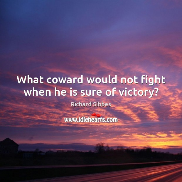 What coward would not fight when he is sure of victory? Image