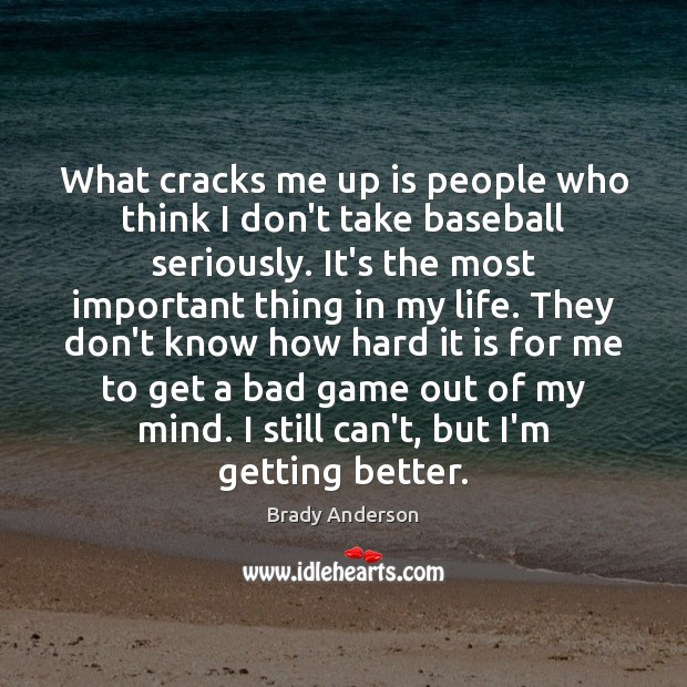 Image, What cracks me up is people who think I don't take baseball