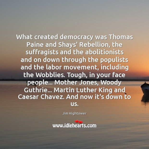What created democracy was Thomas Paine and Shays' Rebellion, the suffragists and Jim Hightower Picture Quote