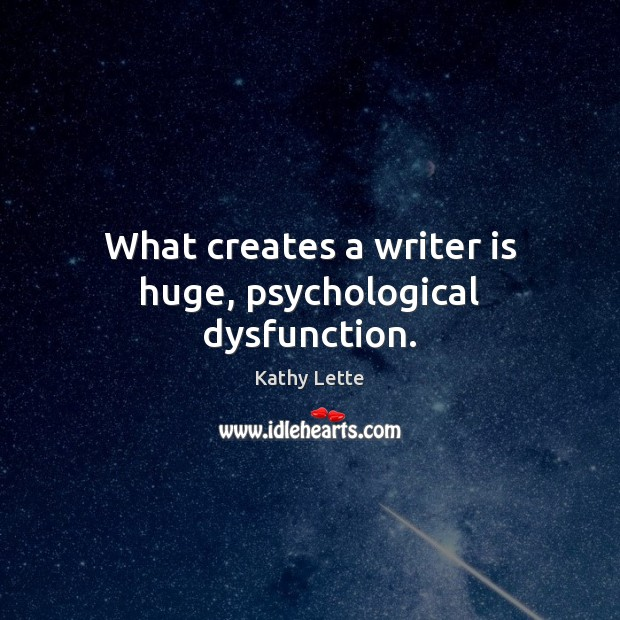 What creates a writer is huge, psychological dysfunction. Image