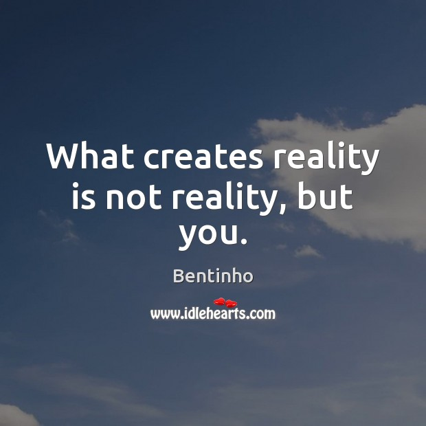 What creates reality is not reality, but you. Image