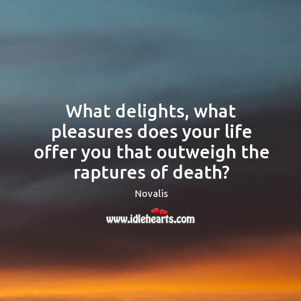 What delights, what pleasures does your life offer you that outweigh the Novalis Picture Quote