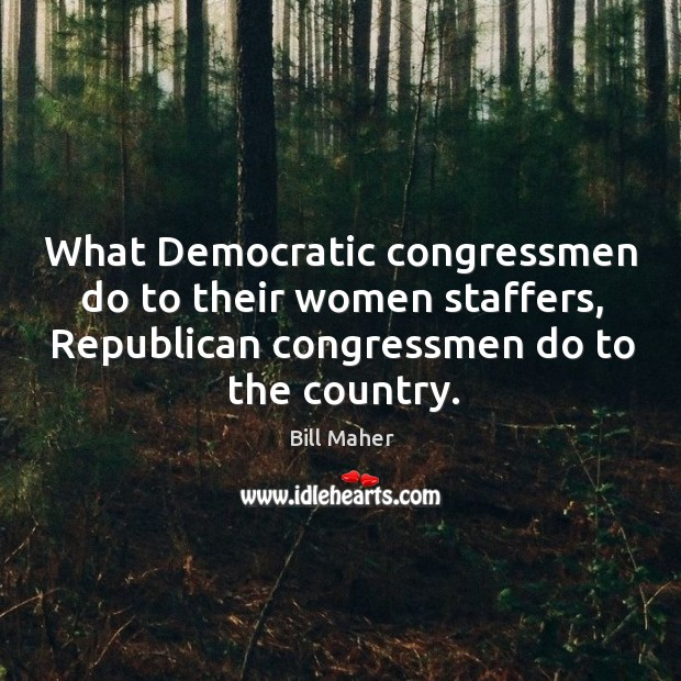 Image, What democratic congressmen do to their women staffers, republican congressmen do to the country.
