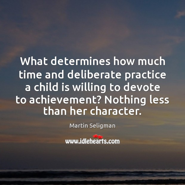 What determines how much time and deliberate practice a child is willing Martin Seligman Picture Quote