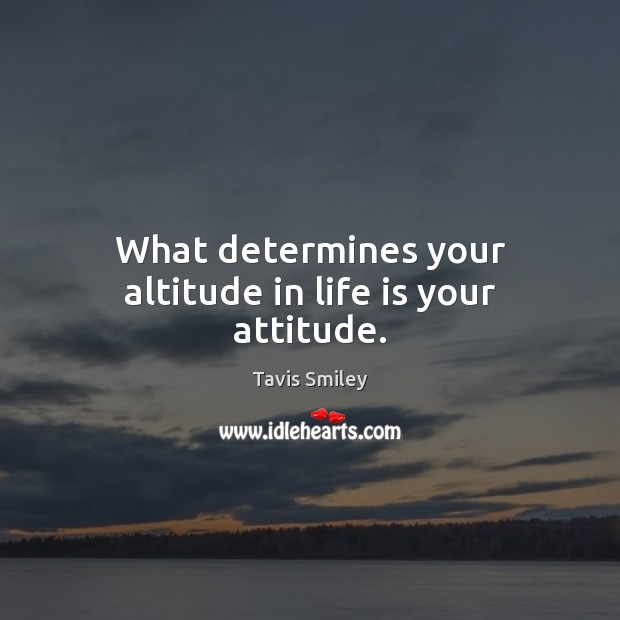 What determines your altitude in life is your attitude. Image
