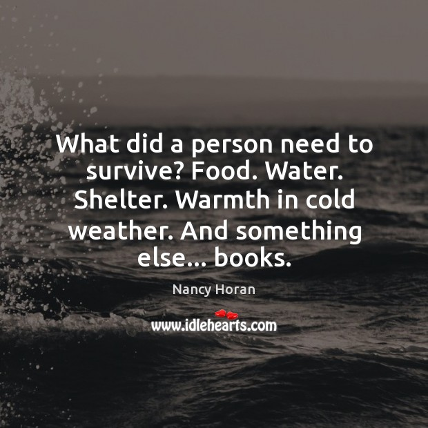 What did a person need to survive? Food. Water. Shelter. Warmth in Nancy Horan Picture Quote