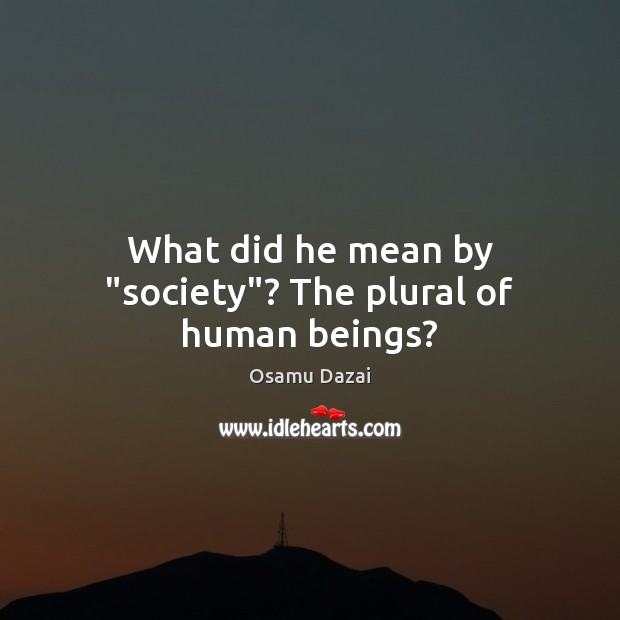"""Image, What did he mean by """"society""""? The plural of human beings?"""