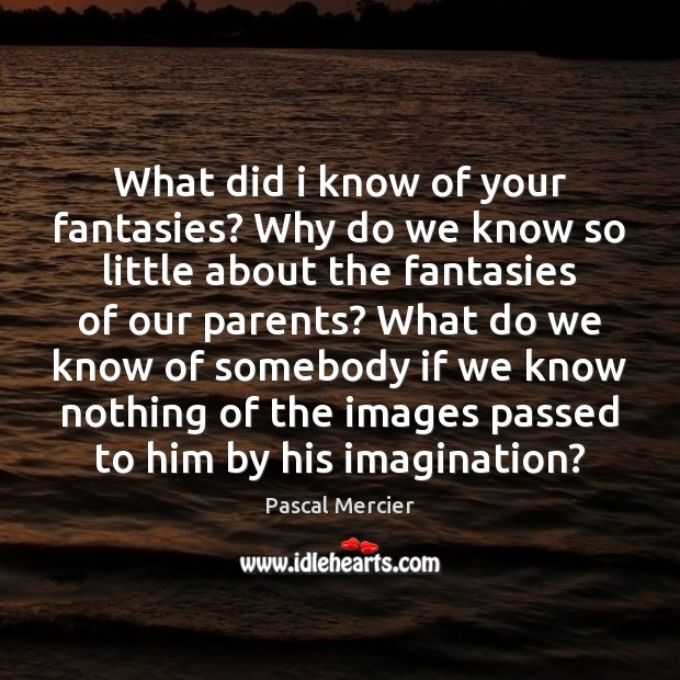 What did i know of your fantasies? Why do we know so Image