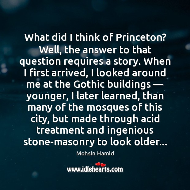 What did I think of Princeton? Well, the answer to that question Mohsin Hamid Picture Quote