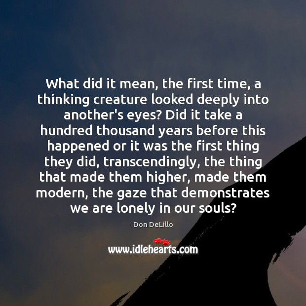What did it mean, the first time, a thinking creature looked deeply Image