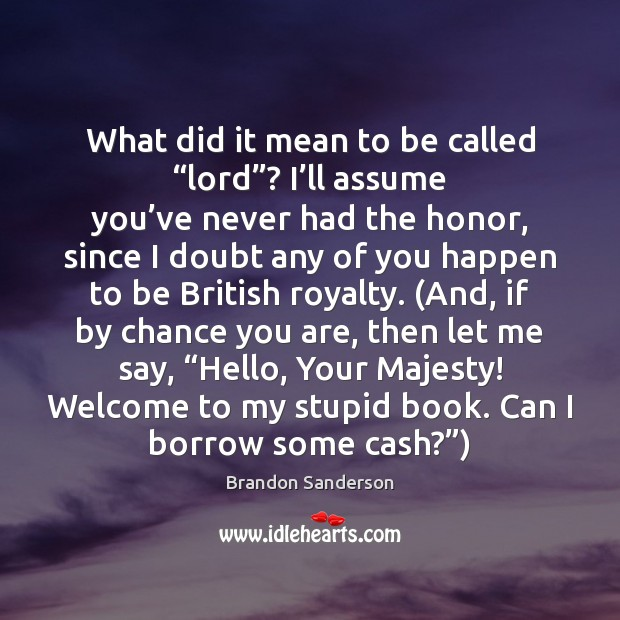 """What did it mean to be called """"lord""""? I'll assume you' Brandon Sanderson Picture Quote"""