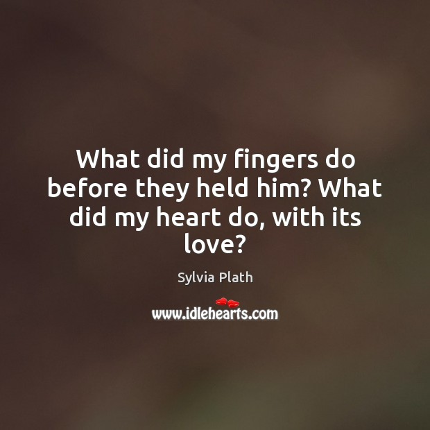 What did my fingers do before they held him? What did my heart do, with its love? Image