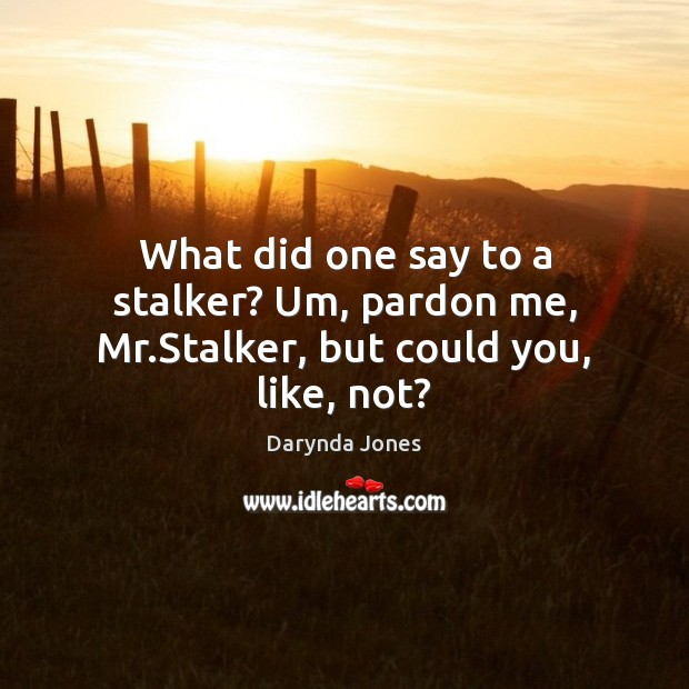 What did one say to a stalker? Um, pardon me, Mr.Stalker, but could you, like, not? Darynda Jones Picture Quote