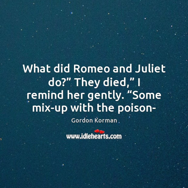 "What did Romeo and Juliet do?"" They died,"" I remind her gently. "" Image"