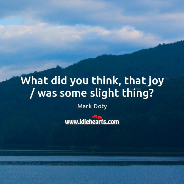 What did you think, that joy / was some slight thing? Image