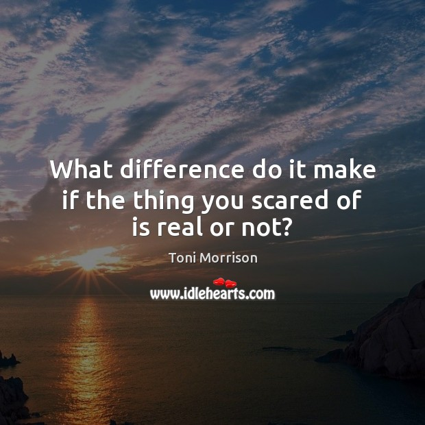 What difference do it make if the thing you scared of is real or not? Toni Morrison Picture Quote