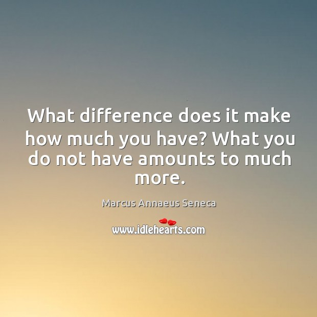 What difference does it make how much you have? what you do not have amounts to much more. Marcus Annaeus Seneca Picture Quote