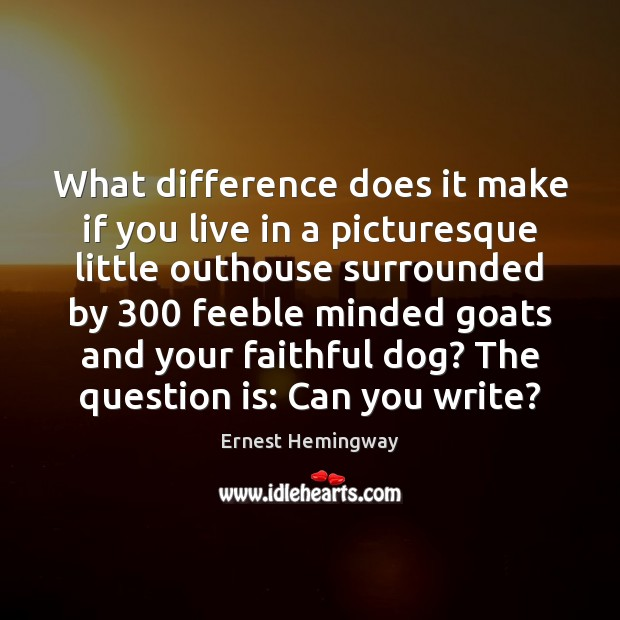 What difference does it make if you live in a picturesque little Ernest Hemingway Picture Quote